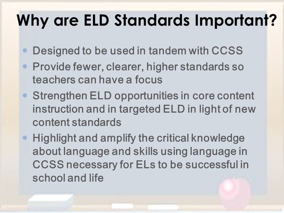 Why are ELD Standards Important? Designed to be used in tandem with CCSS Provide fewer, clearer, higher standards so teachers can have a focus Strengt