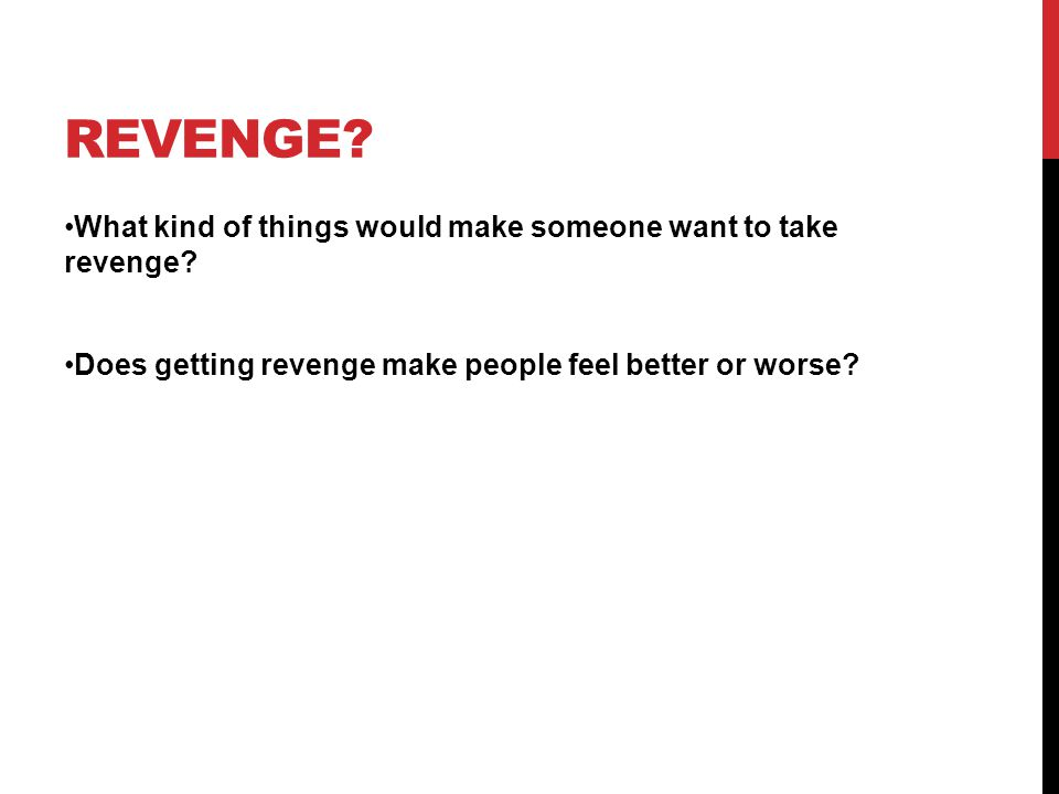 REVENGE? What kind of things would make someone want to take revenge? Does getting revenge make people feel better or worse?