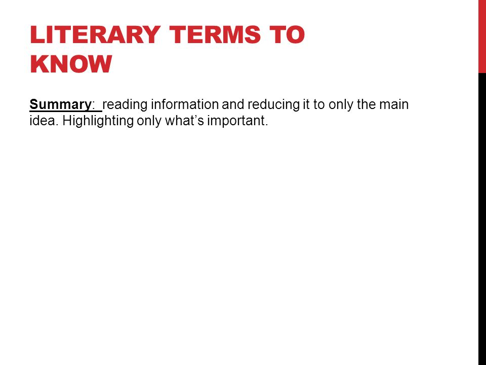 LITERARY TERMS TO KNOW Summary: reading information and reducing it to only the main idea. Highlighting only what's important.