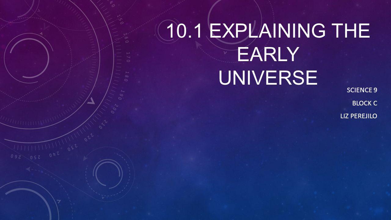 10.1 EXPLAINING THE EARLY UNIVERSE SCIENCE 9 BLOCK C LIZ PEREJILO