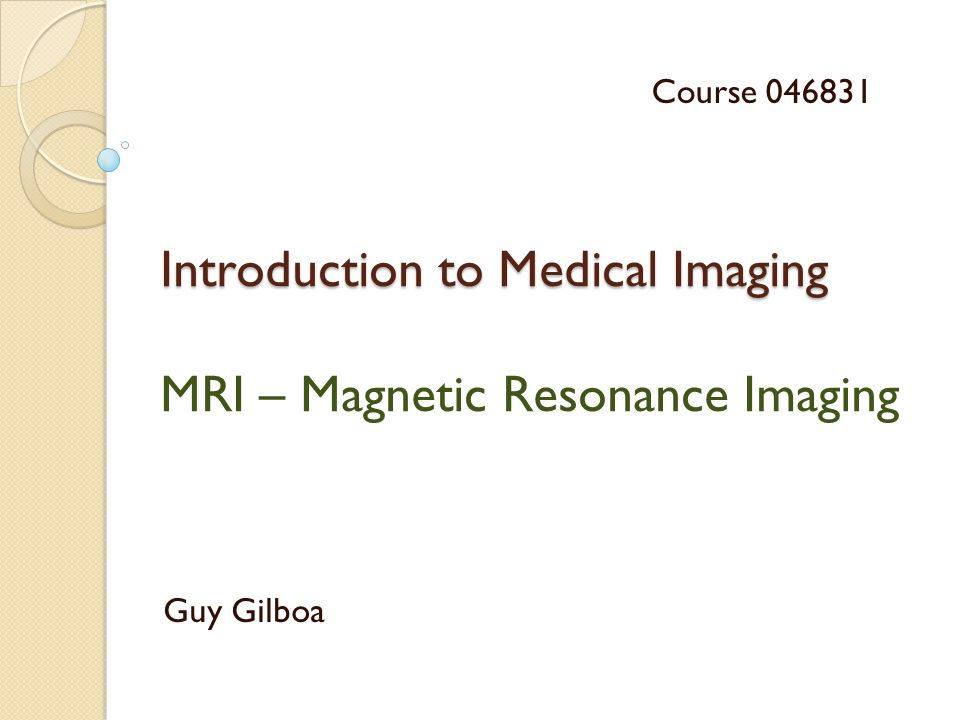 Introduction to Medical Imaging Introduction to Medical Imaging MRI – Magnetic Resonance Imaging Guy Gilboa Course 046831