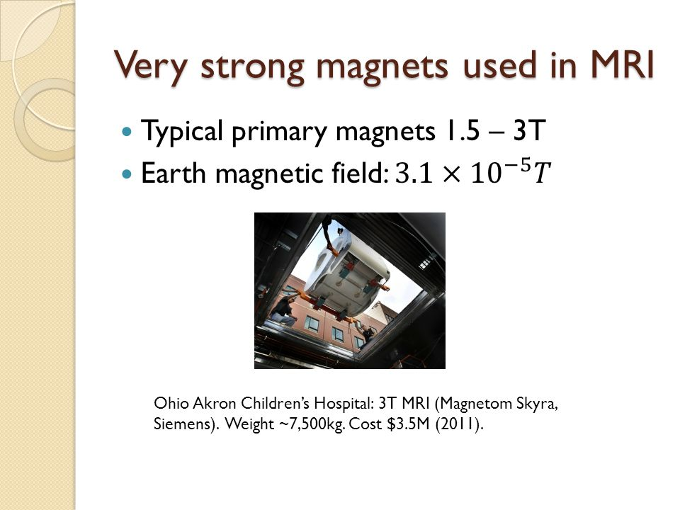 Very strong magnets used in MRI Ohio Akron Children's Hospital: 3T MRI (Magnetom Skyra, Siemens). Weight ~7,500kg. Cost $3.5M (2011).
