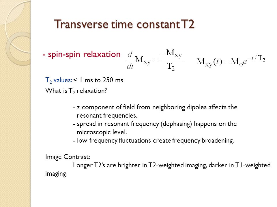 Transverse time constant T2 - spin-spin relaxation T 2 values: < 1 ms to 250 ms What is T 2 relaxation? - z component of field from neighboring dipole
