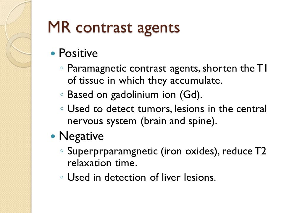 MR contrast agents Positive ◦ Paramagnetic contrast agents, shorten the T1 of tissue in which they accumulate. ◦ Based on gadolinium ion (Gd). ◦ Used