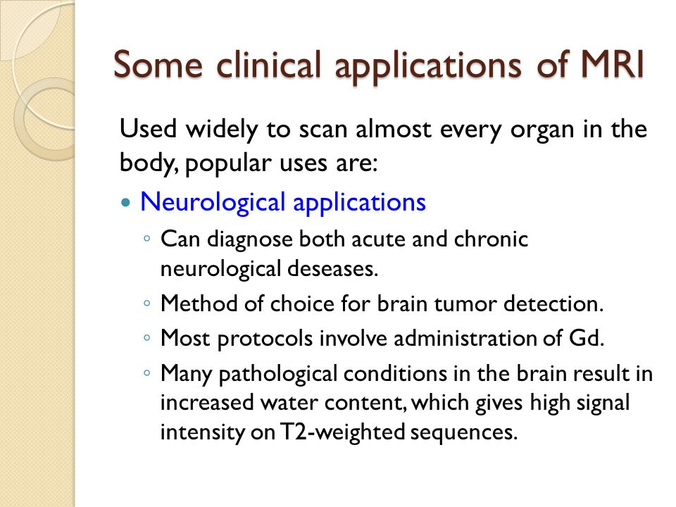 Some clinical applications of MRI Used widely to scan almost every organ in the body, popular uses are: Neurological applications ◦ Can diagnose both