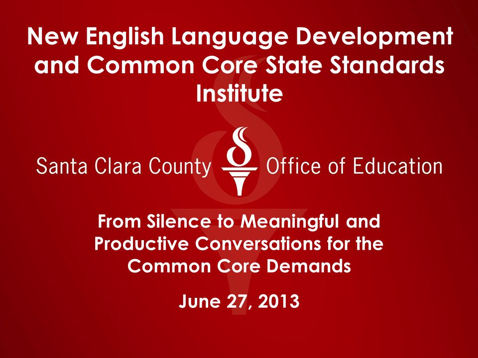New English Language Development and Common Core State Standards Institute From Silence to Meaningful and Productive Conversations for the Common Core Demands June 27, 2013
