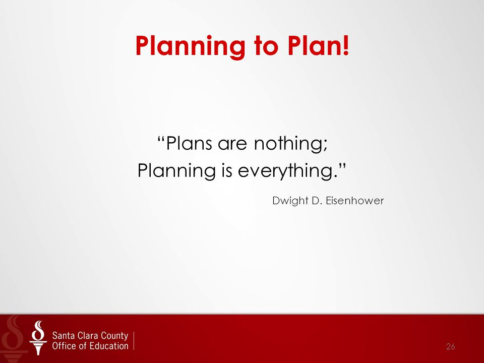 Planning to Plan! Plans are nothing; Planning is everything. Dwight D. Eisenhower 26