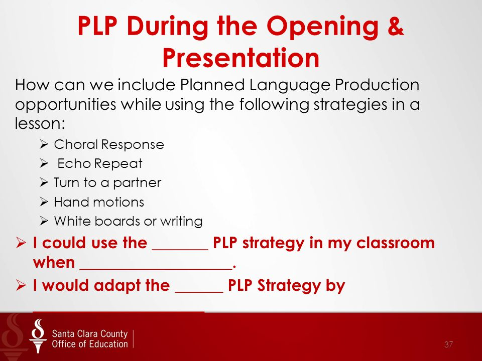 PLP During the Opening & Presentation How can we include Planned Language Production opportunities while using the following strategies in a lesson:  Choral Response  Echo Repeat  Turn to a partner  Hand motions  White boards or writing  I could use the _______ PLP strategy in my classroom when ___________________.