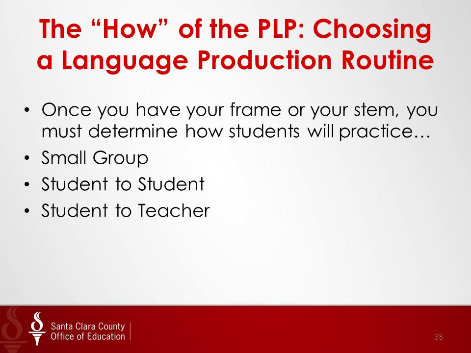 The How of the PLP: Choosing a Language Production Routine Once you have your frame or your stem, you must determine how students will practice… Small Group Student to Student Student to Teacher 38