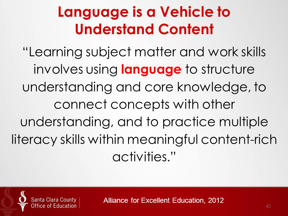 Language is a Vehicle to Understand Content Learning subject matter and work skills involves using language to structure understanding and core knowledge, to connect concepts with other understanding, and to practice multiple literacy skills within meaningful content-rich activities. Alliance for Excellent Education, 2012 40