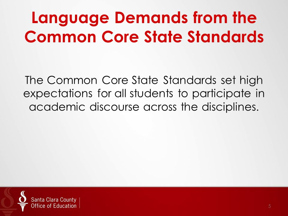 Language Demands from the Common Core State Standards The Common Core State Standards set high expectations for all students to participate in academic discourse across the disciplines.