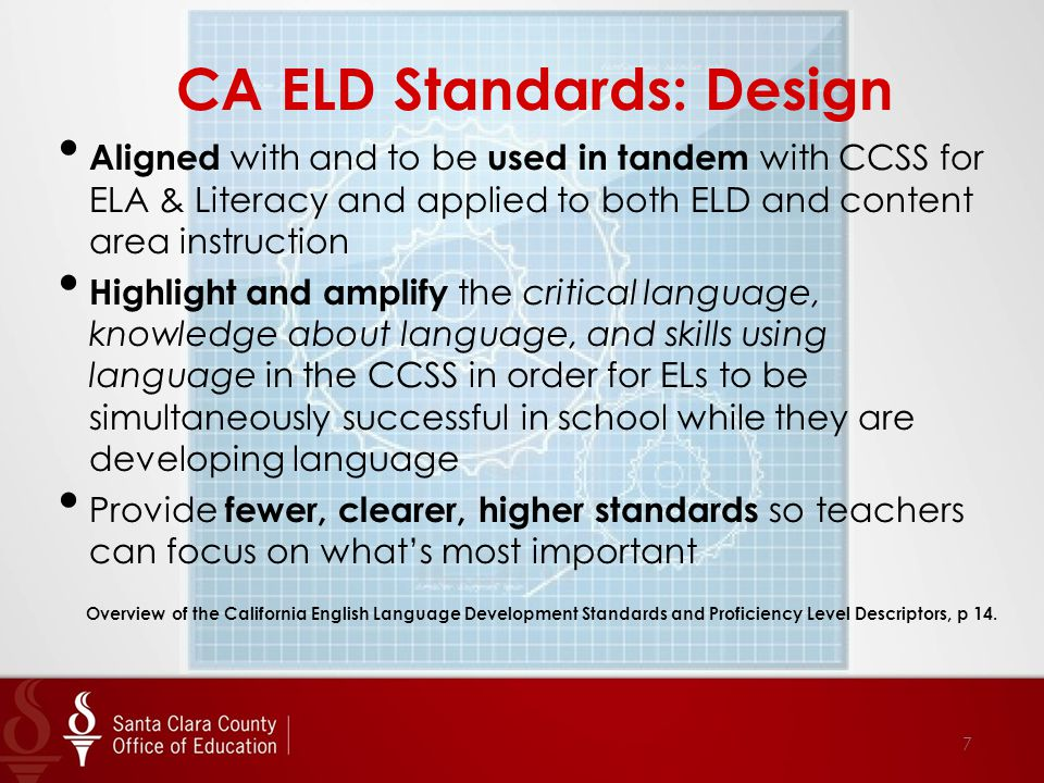 Aligned with and to be used in tandem with CCSS for ELA & Literacy and applied to both ELD and content area instruction Highlight and amplify the critical language, knowledge about language, and skills using language in the CCSS in order for ELs to be simultaneously successful in school while they are developing language Provide fewer, clearer, higher standards so teachers can focus on what's most important Overview of the California English Language Development Standards and Proficiency Level Descriptors, p 14.
