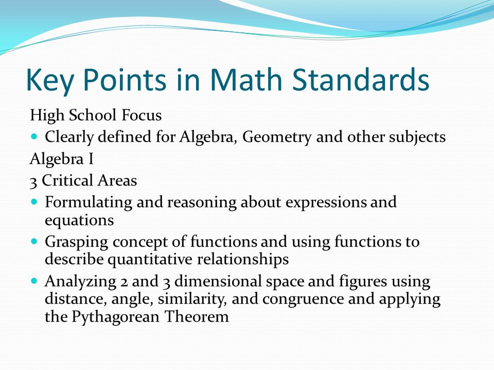 Key Points in Math Standards High School Focus Clearly defined for Algebra, Geometry and other subjects Algebra I 3 Critical Areas Formulating and reasoning about expressions and equations Grasping concept of functions and using functions to describe quantitative relationships Analyzing 2 and 3 dimensional space and figures using distance, angle, similarity, and congruence and applying the Pythagorean Theorem