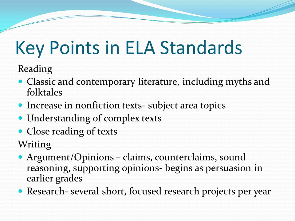 Key Points in ELA Standards Reading Classic and contemporary literature, including myths and folktales Increase in nonfiction texts- subject area topics Understanding of complex texts Close reading of texts Writing Argument/Opinions – claims, counterclaims, sound reasoning, supporting opinions- begins as persuasion in earlier grades Research- several short, focused research projects per year