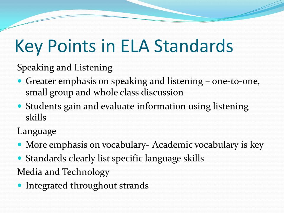 Key Points in ELA Standards Speaking and Listening Greater emphasis on speaking and listening – one-to-one, small group and whole class discussion Students gain and evaluate information using listening skills Language More emphasis on vocabulary- Academic vocabulary is key Standards clearly list specific language skills Media and Technology Integrated throughout strands