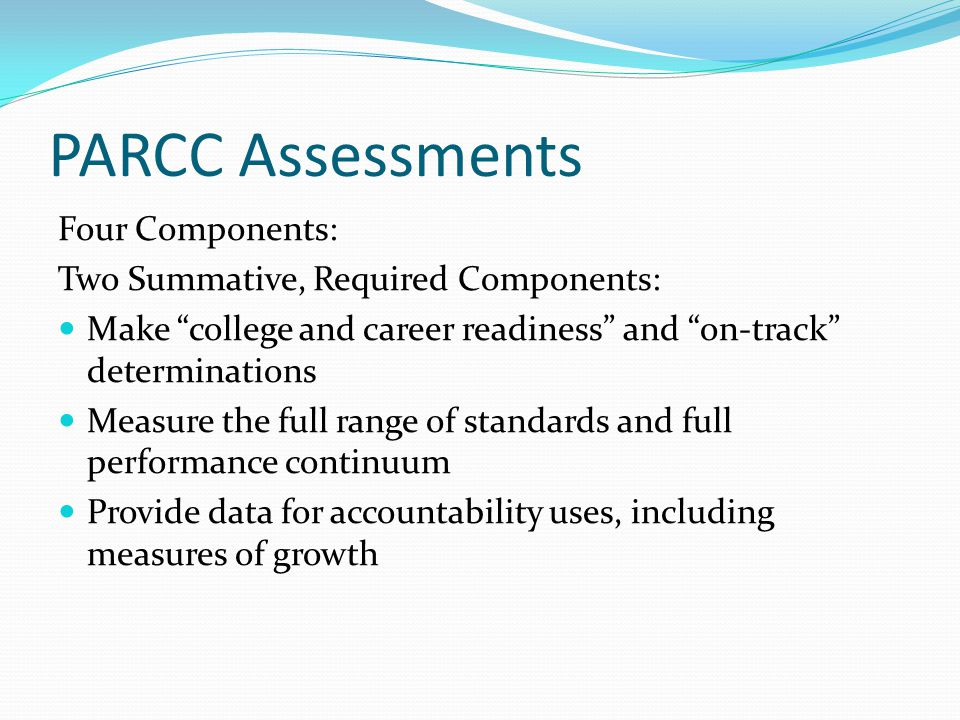 "PARCC Assessments Four Components: Two Summative, Required Components: Make ""college and career readiness"" and ""on-track"" determinations Measure the f"
