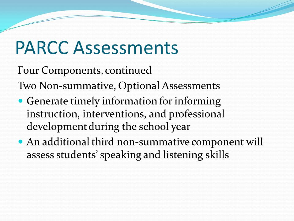 PARCC Assessments Four Components, continued Two Non-summative, Optional Assessments Generate timely information for informing instruction, interventions, and professional development during the school year An additional third non-summative component will assess students' speaking and listening skills