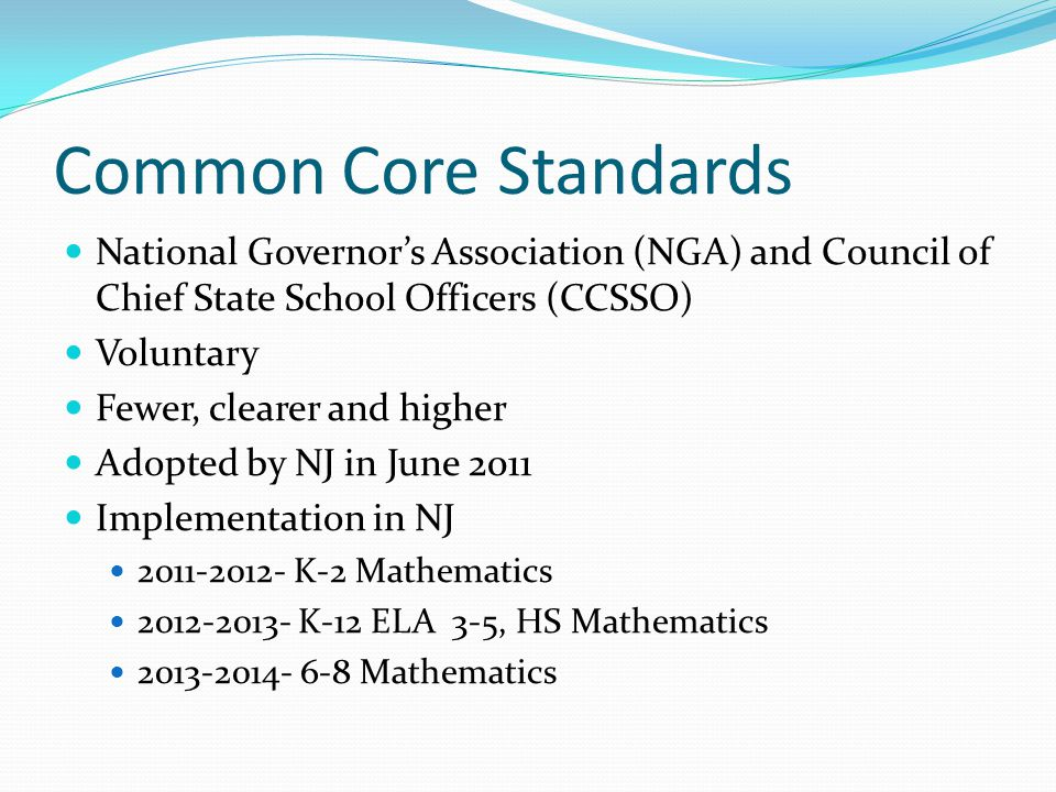 Common Core Standards National Governor's Association (NGA) and Council of Chief State School Officers (CCSSO) Voluntary Fewer, clearer and higher Adopted by NJ in June 2011 Implementation in NJ 2011-2012- K-2 Mathematics 2012-2013- K-12 ELA 3-5, HS Mathematics 2013-2014- 6-8 Mathematics