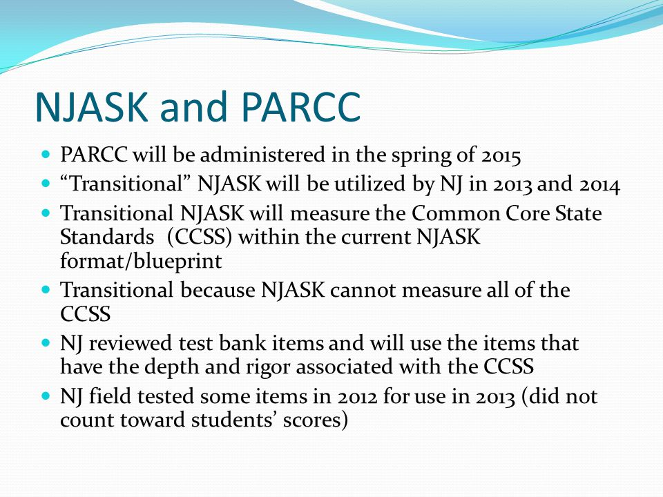 "NJASK and PARCC PARCC will be administered in the spring of 2015 ""Transitional"" NJASK will be utilized by NJ in 2013 and 2014 Transitional NJASK will"