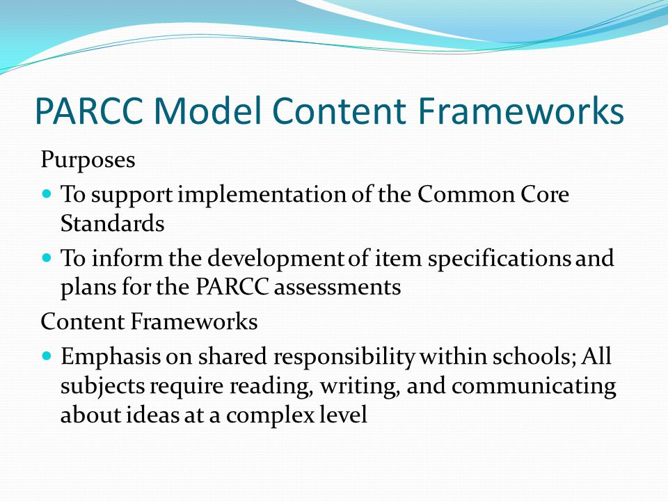 PARCC Model Content Frameworks Purposes To support implementation of the Common Core Standards To inform the development of item specifications and pl
