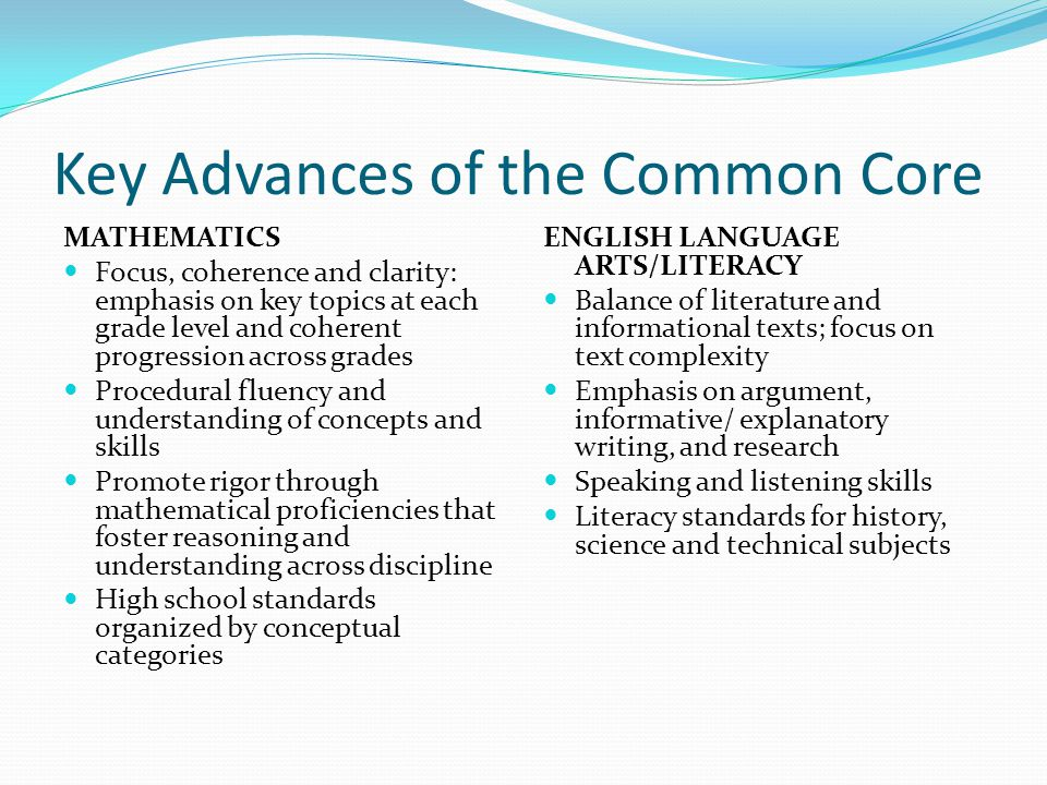 Key Advances of the Common Core MATHEMATICS Focus, coherence and clarity: emphasis on key topics at each grade level and coherent progression across grades Procedural fluency and understanding of concepts and skills Promote rigor through mathematical proficiencies that foster reasoning and understanding across discipline High school standards organized by conceptual categories ENGLISH LANGUAGE ARTS/LITERACY Balance of literature and informational texts; focus on text complexity Emphasis on argument, informative/ explanatory writing, and research Speaking and listening skills Literacy standards for history, science and technical subjects