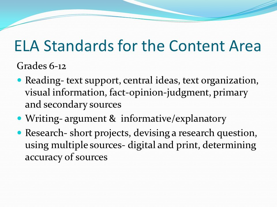 ELA Standards for the Content Area Grades 6-12 Reading- text support, central ideas, text organization, visual information, fact-opinion-judgment, primary and secondary sources Writing- argument & informative/explanatory Research- short projects, devising a research question, using multiple sources- digital and print, determining accuracy of sources