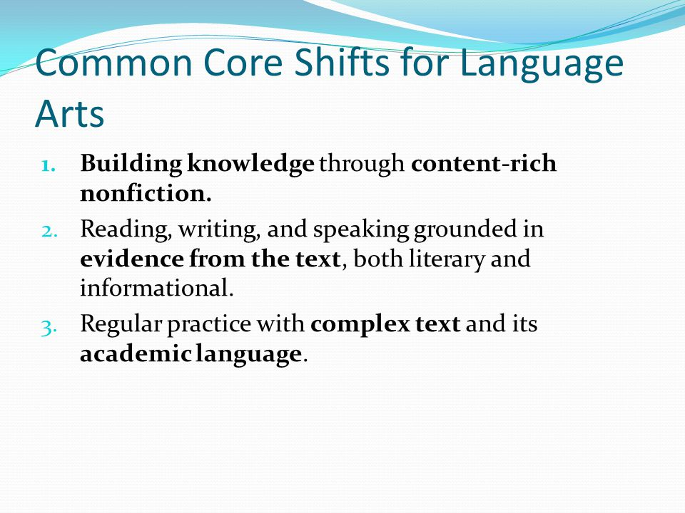 Common Core Shifts for Language Arts 1. Building knowledge through content-rich nonfiction. 2. Reading, writing, and speaking grounded in evidence fro