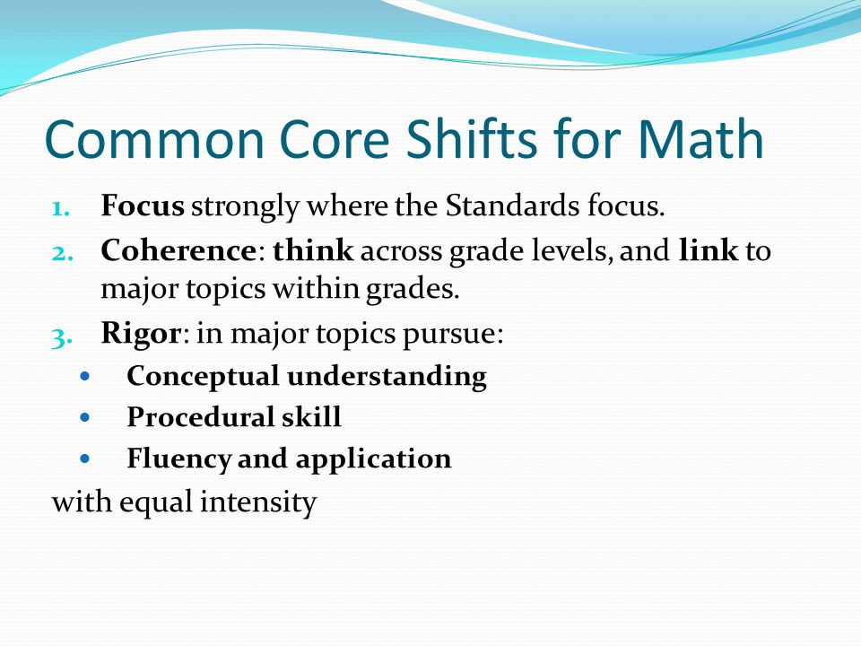 Common Core Shifts for Math 1. Focus strongly where the Standards focus. 2. Coherence: think across grade levels, and link to major topics within grad