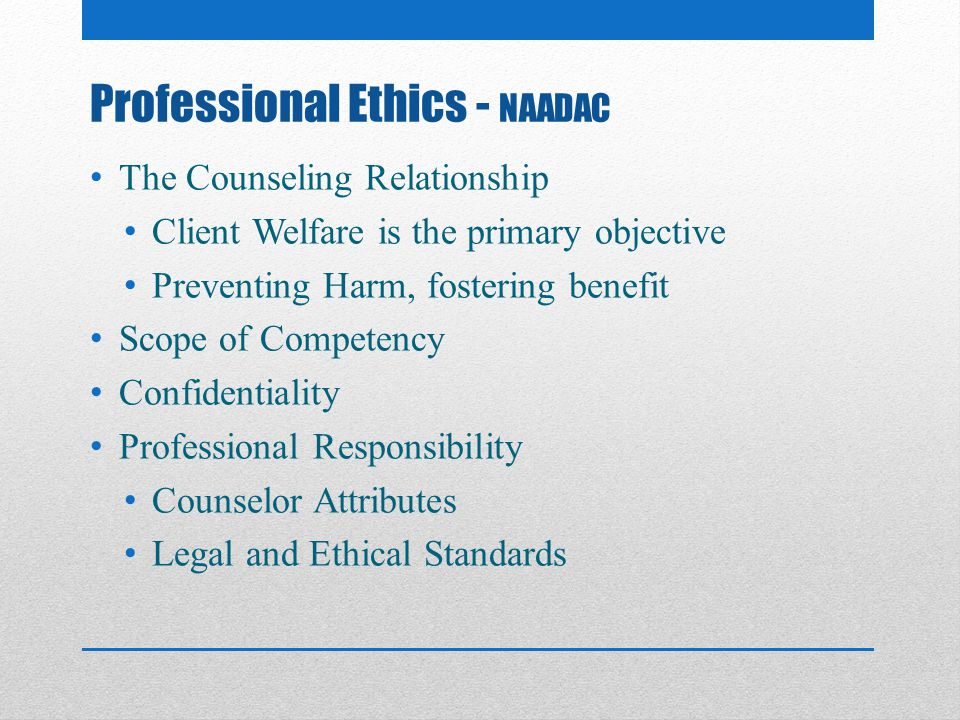 Professional Ethics - NAADAC The Counseling Relationship Client Welfare is the primary objective Preventing Harm, fostering benefit Scope of Competency Confidentiality Professional Responsibility Counselor Attributes Legal and Ethical Standards