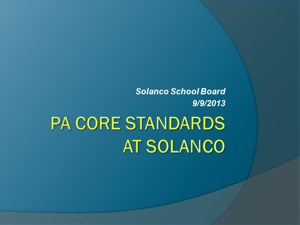Solanco's View of PA Core Standards  We believe the math and reading standards are clearer, more focused, and more rigorous  As a result of this revision, our students will read more (literature canon)  The standards for writing are a great improvement over the old PA Standards  Handwriting Without Tears K-4 starting this year  Estimated $290,000 to respond to the standards change $200,000 of the cost funded through the Keystone Grant Solanco received.