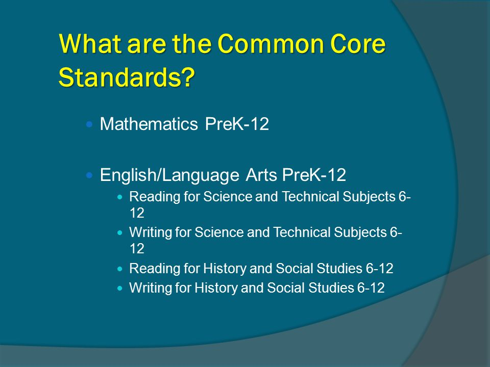 What are the Common Core Standards? Mathematics PreK-12 English/Language Arts PreK-12 Reading for Science and Technical Subjects 6- 12 Writing for Sci