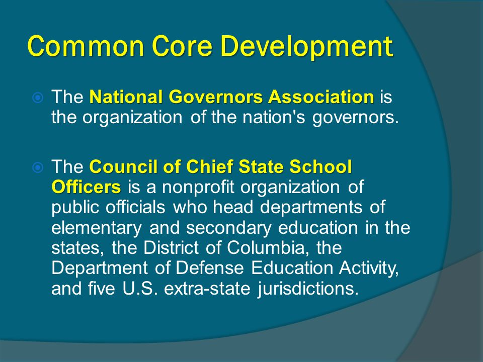 Common Core Development National Governors Association  The National Governors Association is the organization of the nation's governors. Council of