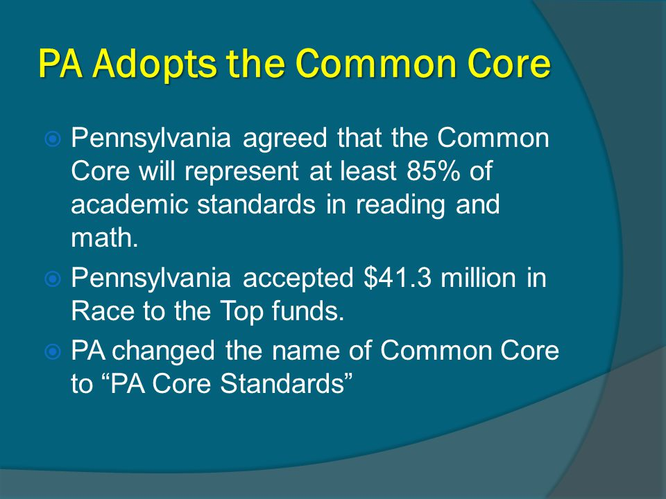 PA Adopts the Common Core, 2  Keystone Exams in Literature and Algebra are aligned to PA Core Standards  The PSSAs in grades 3-8 will be aligned to Common Core in Math and Reading in 2014-2015