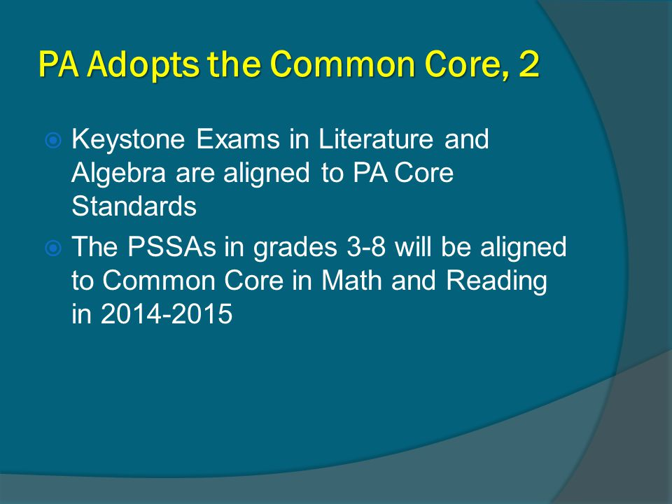 PA Adopts the Common Core, 2  Keystone Exams in Literature and Algebra are aligned to PA Core Standards  The PSSAs in grades 3-8 will be aligned to