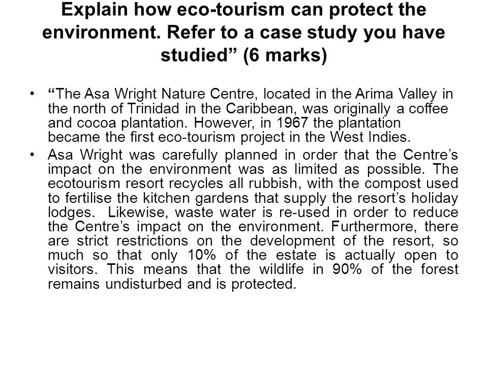 "Explain how eco-tourism can protect the environment. Refer to a case study you have studied"" (6 marks) ""The Asa Wright Nature Centre, located in the A"