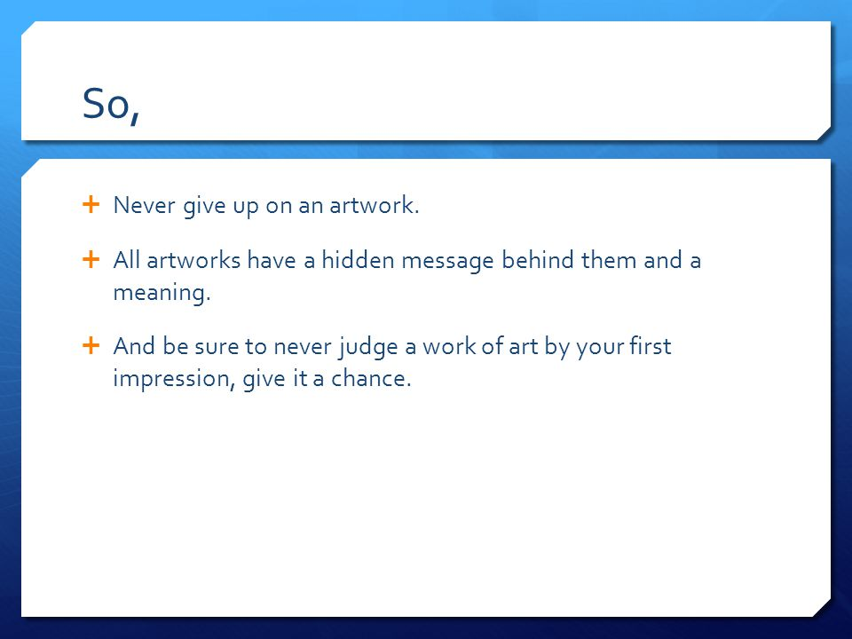 So,  Never give up on an artwork.  All artworks have a hidden message behind them and a meaning.
