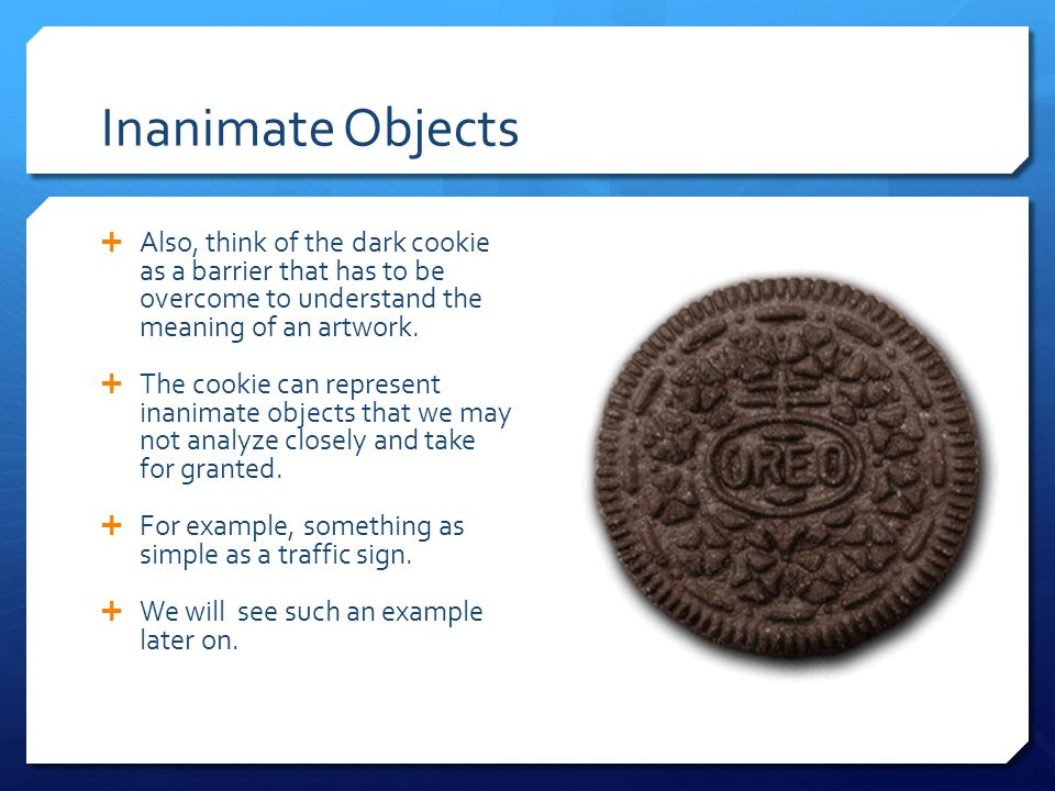 Inanimate Objects  Also, think of the dark cookie as a barrier that has to be overcome to understand the meaning of an artwork.