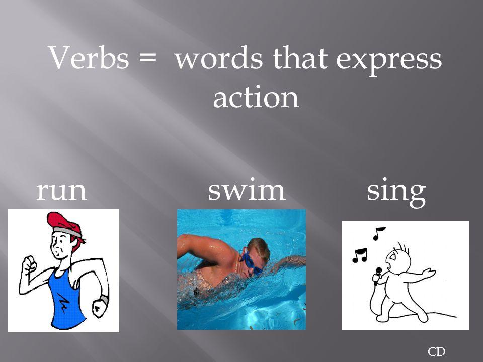 Verbs = words that express action run swim sing sing CD