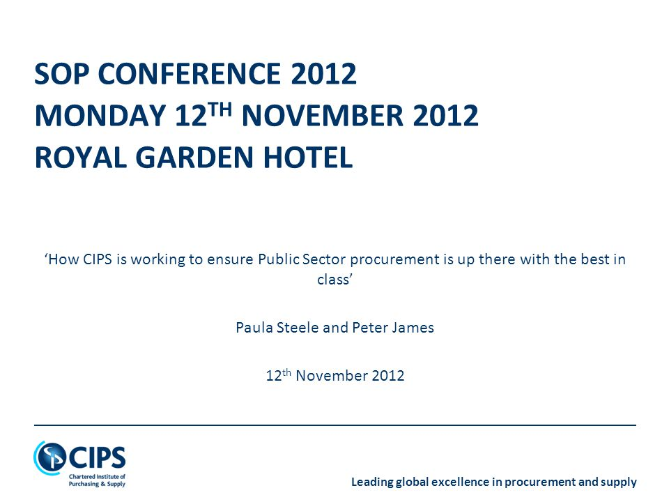 Leading global excellence in procurement and supply SOP CONFERENCE 2012 MONDAY 12 TH NOVEMBER 2012 ROYAL GARDEN HOTEL 'How CIPS is working to ensure Public Sector procurement is up there with the best in class' Paula Steele and Peter James 12 th November 2012