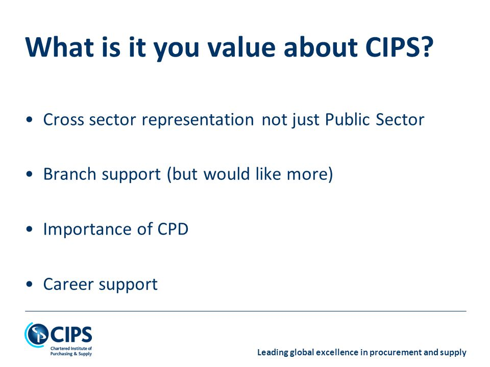 Leading global excellence in procurement and supply Cross sector representation not just Public Sector Branch support (but would like more) Importance of CPD Career support What is it you value about CIPS