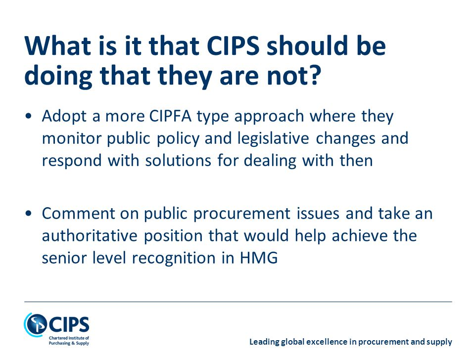 Leading global excellence in procurement and supply Adopt a more CIPFA type approach where they monitor public policy and legislative changes and respond with solutions for dealing with then Comment on public procurement issues and take an authoritative position that would help achieve the senior level recognition in HMG What is it that CIPS should be doing that they are not