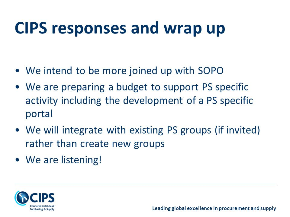 Leading global excellence in procurement and supply We intend to be more joined up with SOPO We are preparing a budget to support PS specific activity including the development of a PS specific portal We will integrate with existing PS groups (if invited) rather than create new groups We are listening.