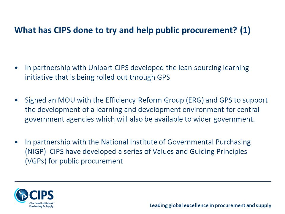 Leading global excellence in procurement and supply Again with NIGP CIPS have invested in the development of a public procurement maturity model that will shortly be available.