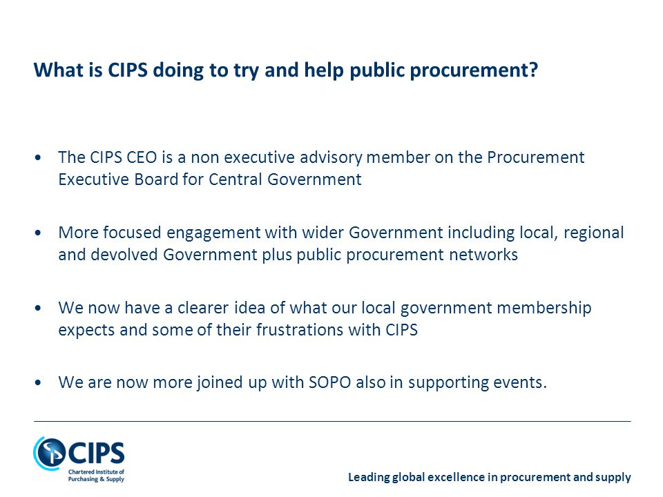Leading global excellence in procurement and supply The CIPS CEO is a non executive advisory member on the Procurement Executive Board for Central Government More focused engagement with wider Government including local, regional and devolved Government plus public procurement networks We now have a clearer idea of what our local government membership expects and some of their frustrations with CIPS We are now more joined up with SOPO also in supporting events.