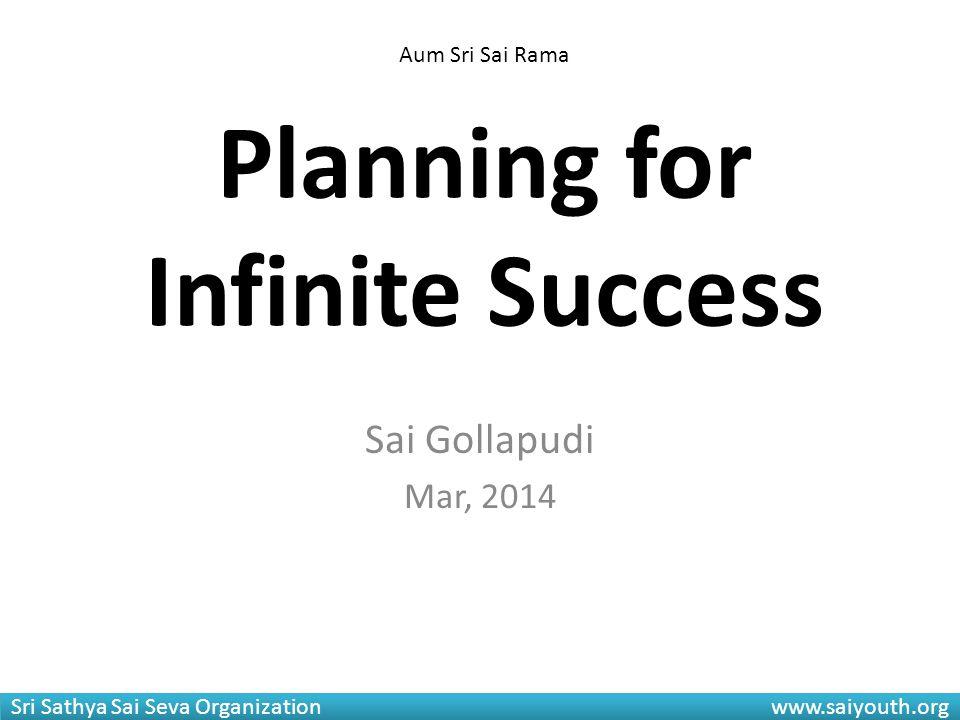Sri Sathya Sai Seva Organization www.saiyouth.org Planning for Infinite Success Sai Gollapudi Mar, 2014 Aum Sri Sai Rama