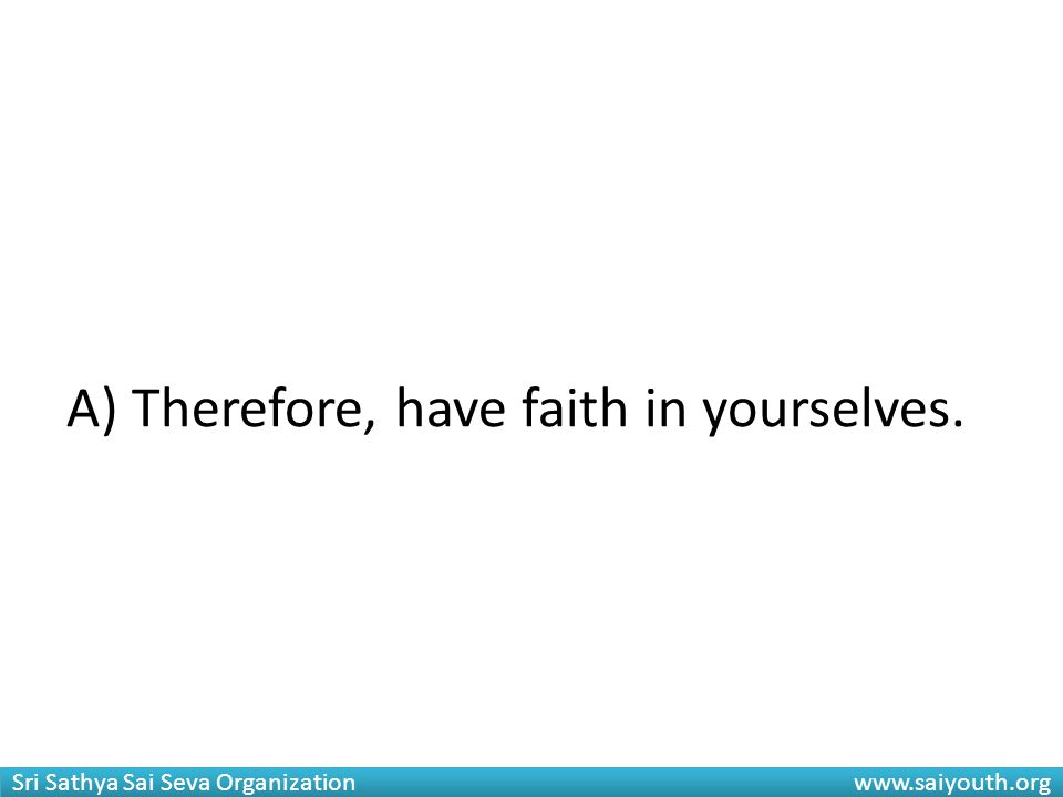 Sri Sathya Sai Seva Organization www.saiyouth.org A) Therefore, have faith in yourselves.