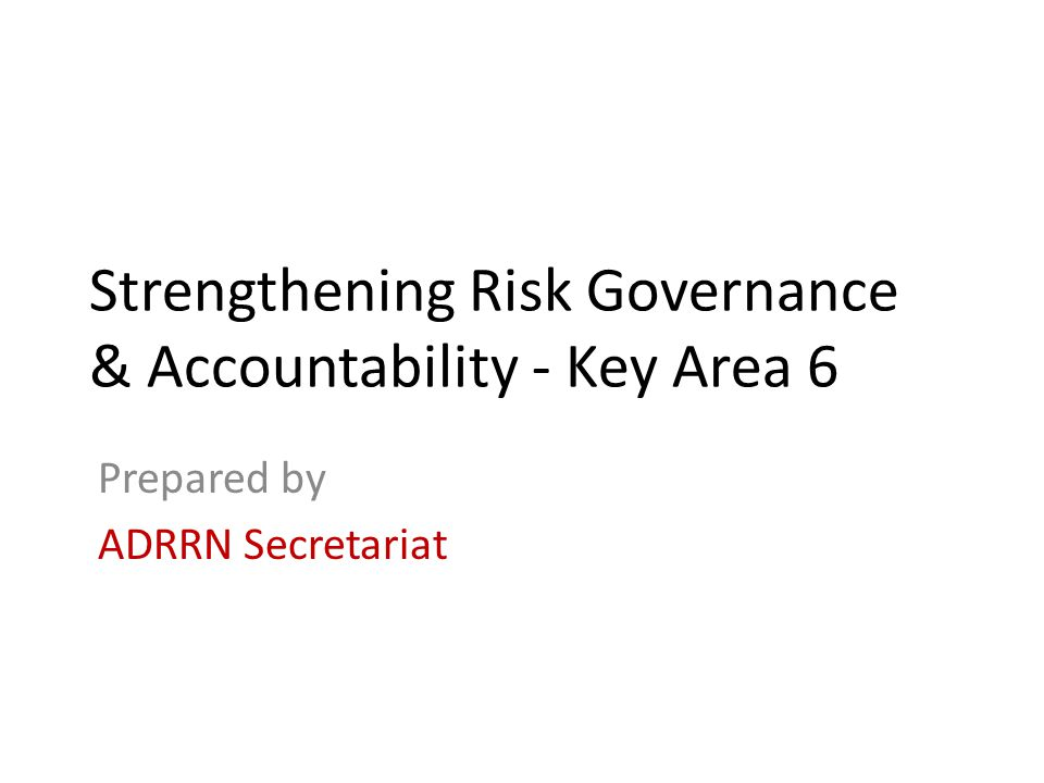 Strengthening Risk Governance & Accountability - Key Area 6 Prepared by ADRRN Secretariat