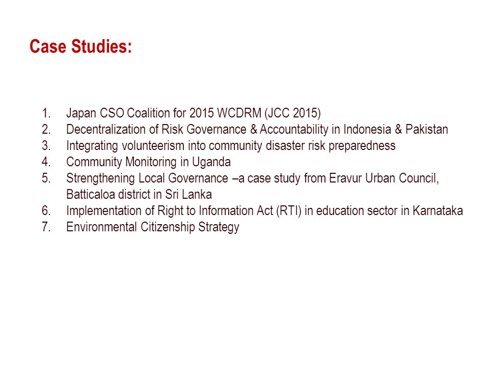 Case Studies: 1.Japan CSO Coalition for 2015 WCDRM (JCC 2015) 2.Decentralization of Risk Governance & Accountability in Indonesia & Pakistan 3.Integrating volunteerism into community disaster risk preparedness 4.Community Monitoring in Uganda 5.Strengthening Local Governance –a case study from Eravur Urban Council, Batticaloa district in Sri Lanka 6.Implementation of Right to Information Act (RTI) in education sector in Karnataka 7.Environmental Citizenship Strategy