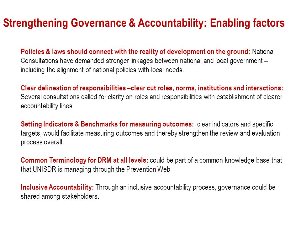 Strengthening Governance & Accountability: Enabling factors Policies & laws should connect with the reality of development on the ground: National Consultations have demanded stronger linkages between national and local government – including the alignment of national policies with local needs.