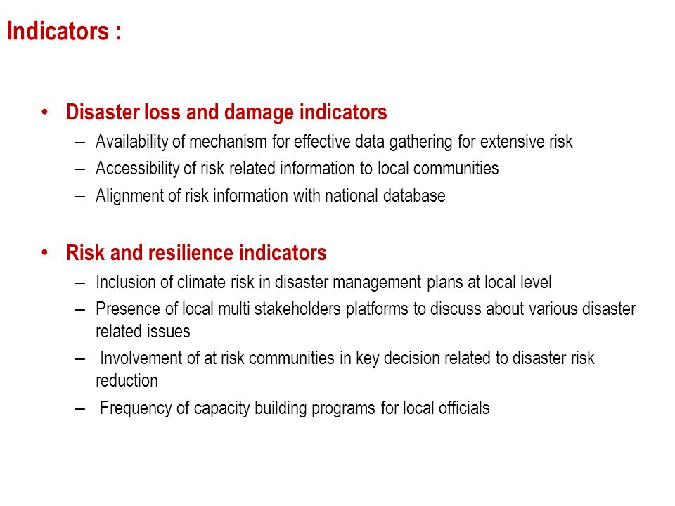Indicators : Disaster loss and damage indicators – Availability of mechanism for effective data gathering for extensive risk – Accessibility of risk related information to local communities – Alignment of risk information with national database Risk and resilience indicators – Inclusion of climate risk in disaster management plans at local level – Presence of local multi stakeholders platforms to discuss about various disaster related issues – Involvement of at risk communities in key decision related to disaster risk reduction – Frequency of capacity building programs for local officials
